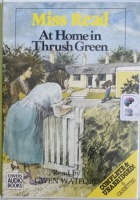 At Home in Thrush Green written by Mrs Dora Saint as Miss Read performed by Gwen Watford on Cassette (Unabridged)